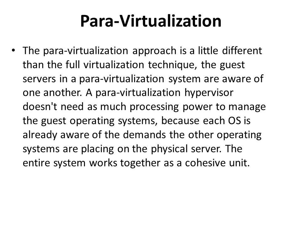 Para-Virtualization • The para-virtualization approach is a little different than the full virtualization technique, the guest servers in a para-virtualization system are aware of one another.