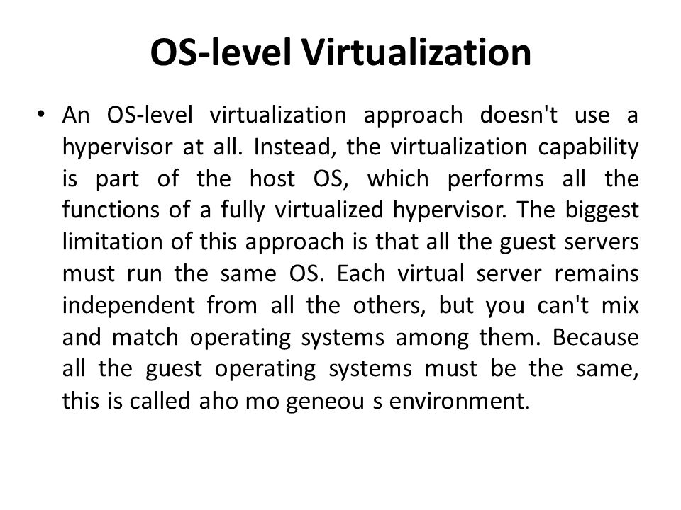 OS-level Virtualization • An OS-level virtualization approach doesn't use a hypervisor at all. Instead, the virtualization capability is part of the h