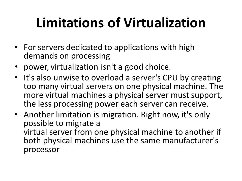 Limitations of Virtualization • For servers dedicated to applications with high demands on processing • power, virtualization isn't a good choice. • I
