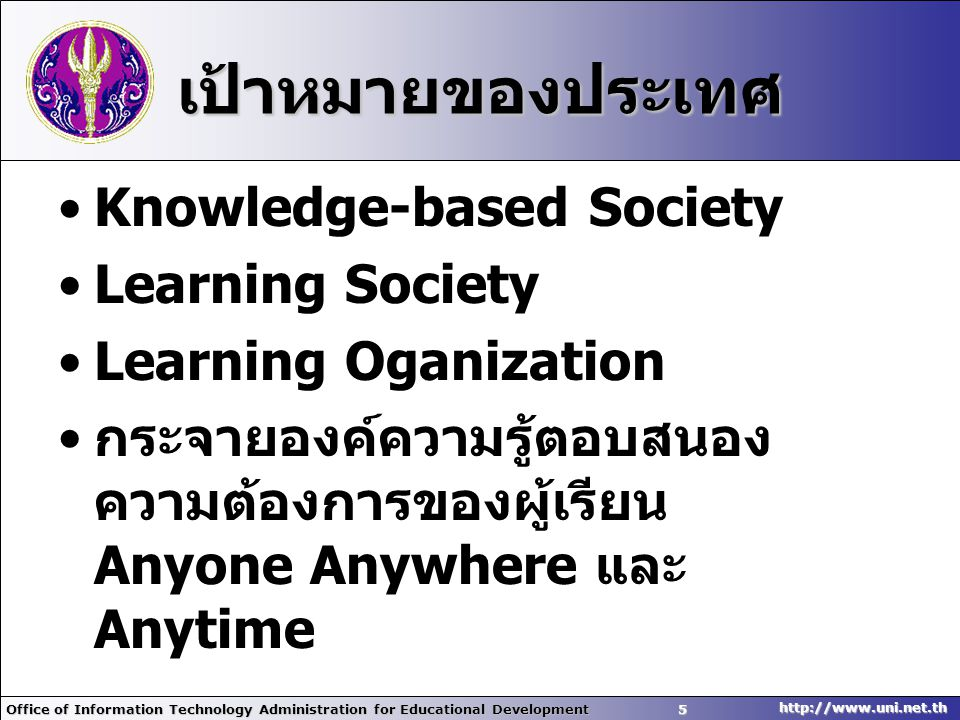 Office of Information Technology Administration for Educational Development5 http://www.uni.net.th เป้าหมายของประเทศ •Knowledge-based Society •Learning Society •Learning Oganization • กระจายองค์ความรู้ตอบสนอง ความต้องการของผู้เรียน Anyone Anywhere และ Anytime