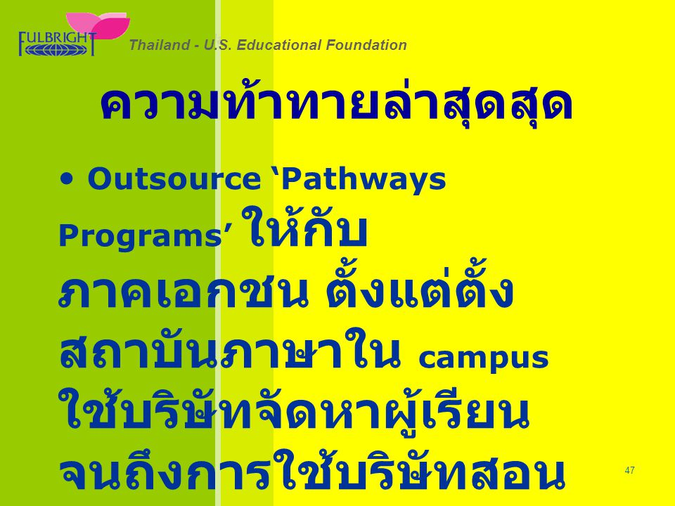 Thailand - U.S. Educational Foundation 26/06/57 47 Thailand - U.S. Educational Foundation ความท้าทายล่าสุดสุด • Outsource 'Pathways Programs' ให้กับ ภ