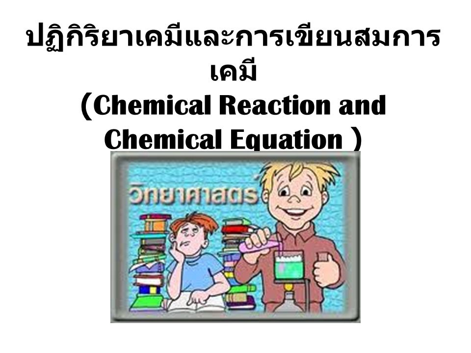 ปฏิกิริยาเคมี (Chemical Reaction) - การที่สสารเกิดการเปลี่ยนแปลงไปเป็น สารใหม่ที่มีองค์ประกอบ ภายในโมเลกุลและสมบัติต่างเคมี เปลี่ยนไปจากเดิม - เรียกสสารก่อนการเปลี่ยนแปลงว่า สารตั้งต้น (Reactant) เขียน สารใหม่ที่เกิดขึ้นว่า ผลิตภัณฑ์ (Product) สารตั้งต้น ผลิตภัณฑ์