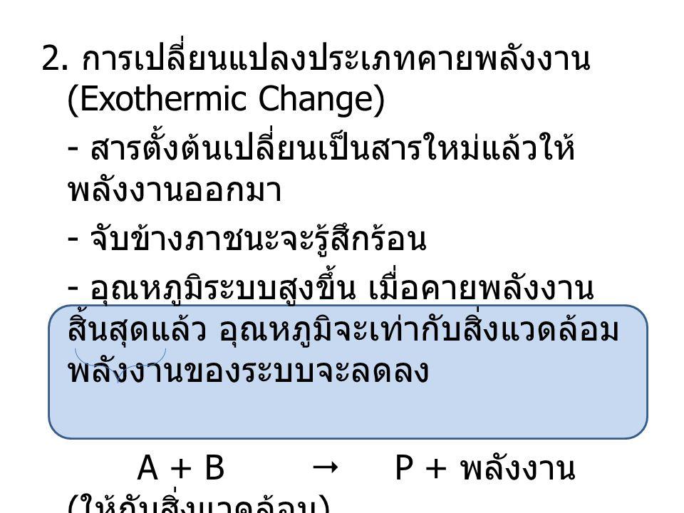 2. การเปลี่ยนแปลงประเภทคายพลังงาน (Exothermic Change) - สารตั้งต้นเปลี่ยนเป็นสารใหม่แล้วให้ พลังงานออกมา - จับข้างภาชนะจะรู้สึกร้อน - อุณหภูมิระบบสูงข