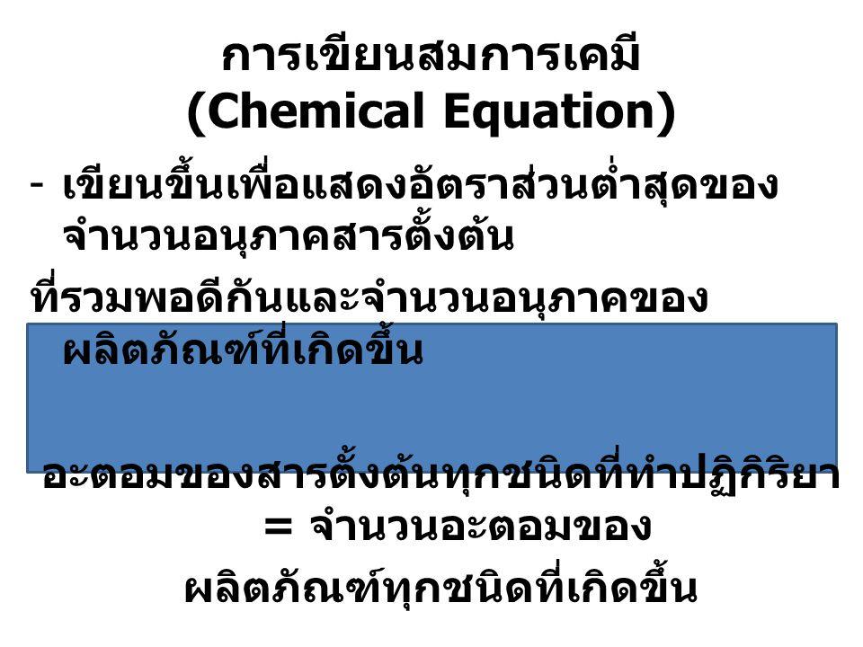 การเขียนสมการเคมี (Chemical Equation) - เขียนขึ้นเพื่อแสดงอัตราส่วนต่ำสุดของ จำนวนอนุภาคสารตั้งต้น ที่รวมพอดีกันและจำนวนอนุภาคของ ผลิตภัณฑ์ที่เกิดขึ้น