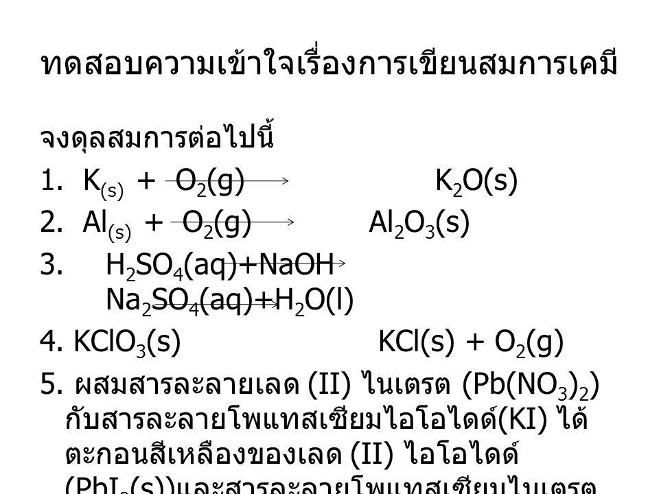 ทดสอบความเข้าใจเรื่องการเขียนสมการเคมี จงดุลสมการต่อไปนี้ 1. K (s) + O 2 (g) K 2 O(s) 2. Al (s) + O 2 (g) Al 2 O 3 (s) 3. H 2 SO 4 (aq)+NaOH Na 2 SO 4