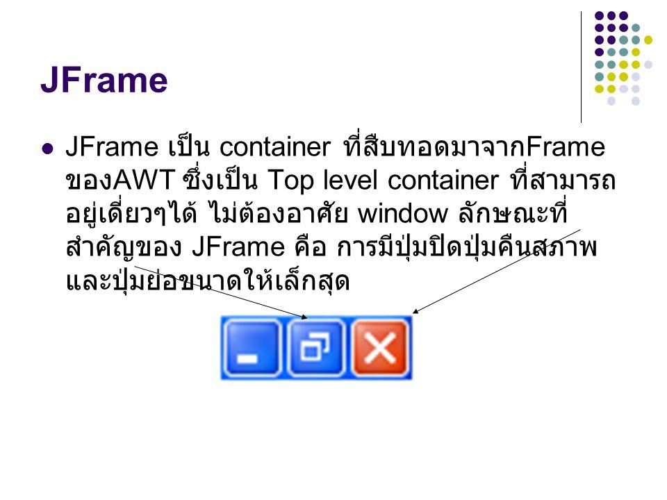 JFrame  JFrame เป็น container ที่สืบทอดมาจาก Frame ของ AWT ซึ่งเป็น Top level container ที่สามารถ อยู่เดี่ยวๆได้ ไม่ต้องอาศัย window ลักษณะที่ สำคัญข