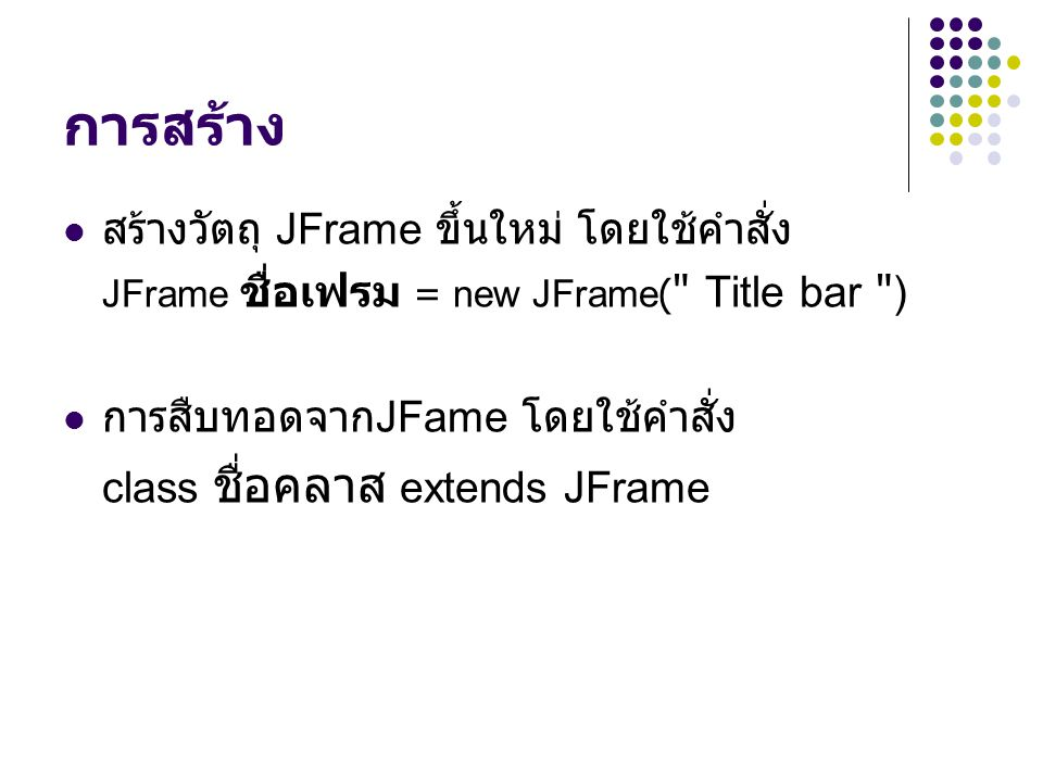 การสร้าง  สร้างวัตถุ JFrame ขึ้นใหม่ โดยใช้คำสั่ง JFrame ชื่อเฟรม = new JFrame(