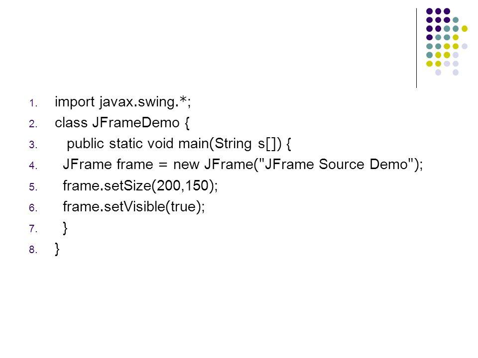 1. import javax.swing.*; 2. class JFrameDemo { 3. public static void main(String s[]) { 4. JFrame frame = new JFrame(