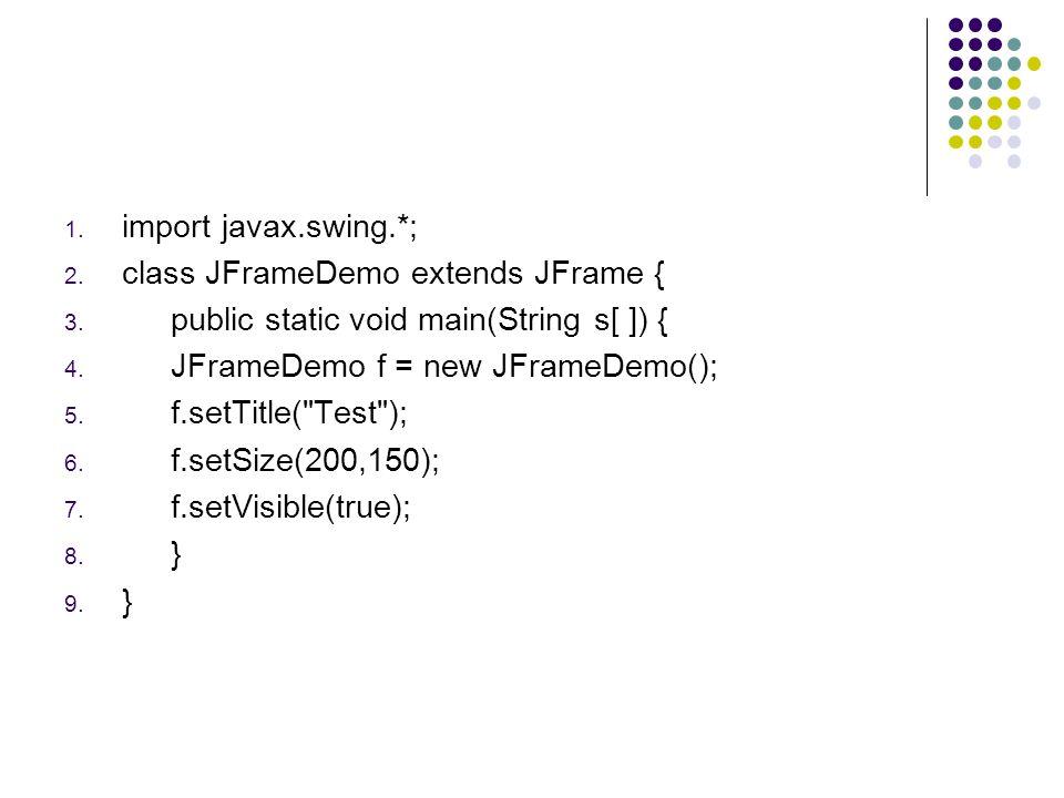 1. import javax.swing.*; 2. class JFrameDemo extends JFrame { 3. public static void main(String s[ ]) { 4. JFrameDemo f = new JFrameDemo(); 5. f.setTi