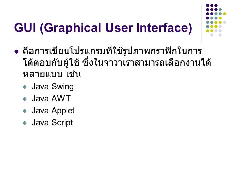 GUI (Graphical User Interface)  คือการเขียนโปรแกรมที่ใช้รูปภาพกราฟิกในการ โต้ตอบกับผู้ใช้ ซึ่งในจาวาเราสามารถเลือกงานได้ หลายแบบ เช่น  Java Swing 