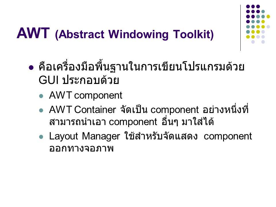 AWT (Abstract Windowing Toolkit)  คือเครื่องมือพื้นฐานในการเขียนโปรแกรมด้วย GUI ประกอบด้วย  AWT component  AWT Container จัดเป็น component อย่างหนึ
