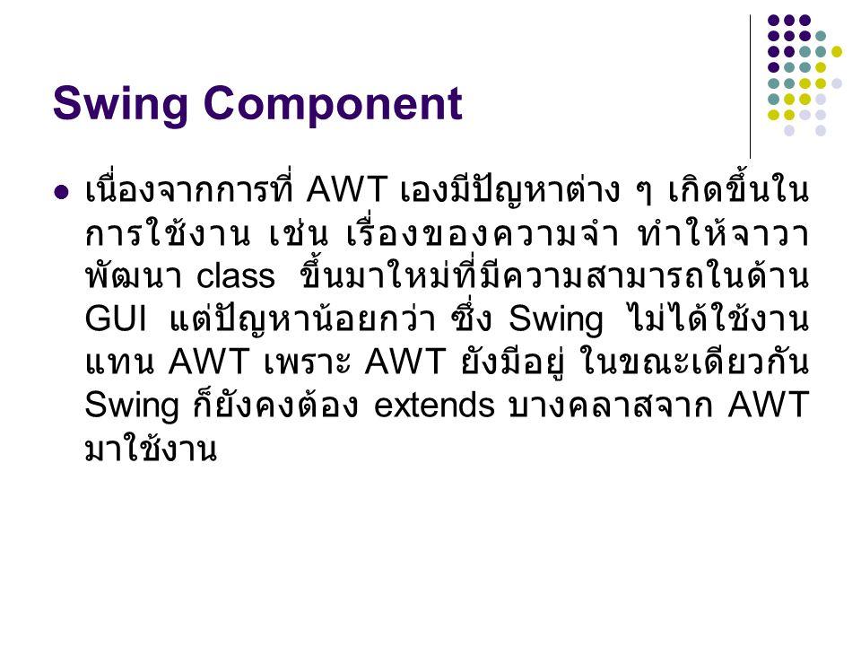 Swing Component  เนื่องจากการที่ AWT เองมีปัญหาต่าง ๆ เกิดขึ้นใน การใช้งาน เช่น เรื่องของความจำ ทำให้จาวา พัฒนา class ขึ้นมาใหม่ที่มีความสามารถในด้าน