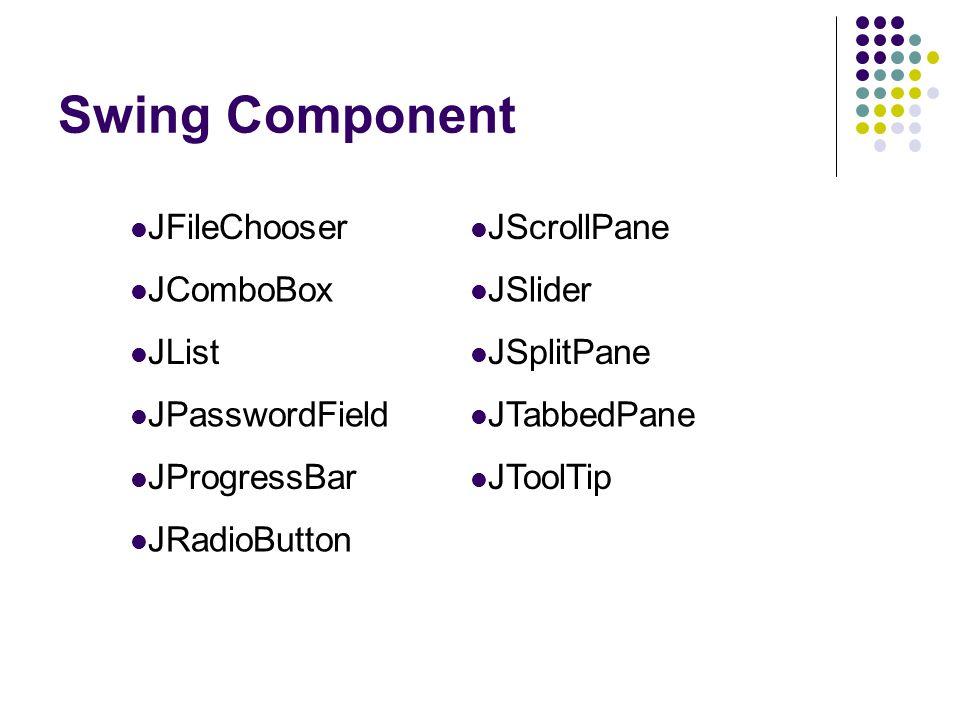 Swing Component  JFileChooser  JScrollPane  JComboBox  JSlider  JList  JSplitPane  JPasswordField  JTabbedPane  JProgressBar  JToolTip  JRa