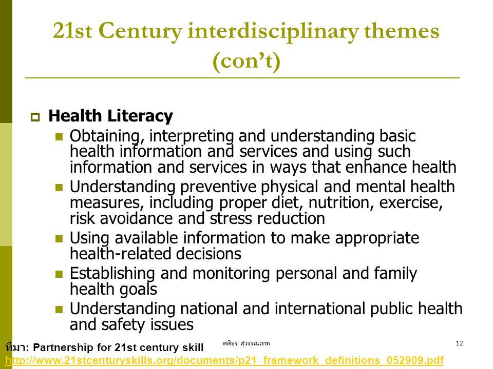 ศศิธร สุวรรณเทพ12 21st Century interdisciplinary themes (con't)  Health Literacy  Obtaining, interpreting and understanding basic health information