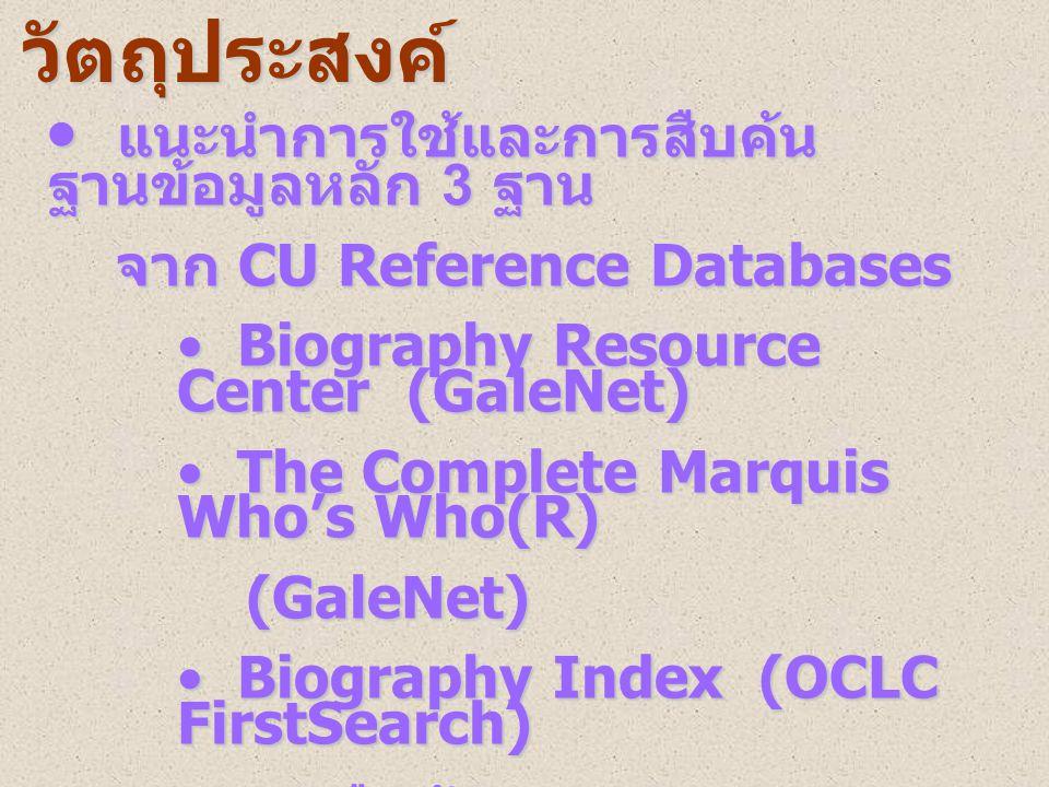 • แนะนำการใช้และการสืบค้น ฐานข้อมูลหลัก 3 ฐาน จาก CU Reference Databases จาก CU Reference Databases • Biography Resource Center (GaleNet) • The Complete Marquis Who's Who(R) (GaleNet) (GaleNet) • Biography Index (OCLC FirstSearch) • สาธิตการสืบค้น • ฝึกปฏิบัติ วัตถุประสงค์