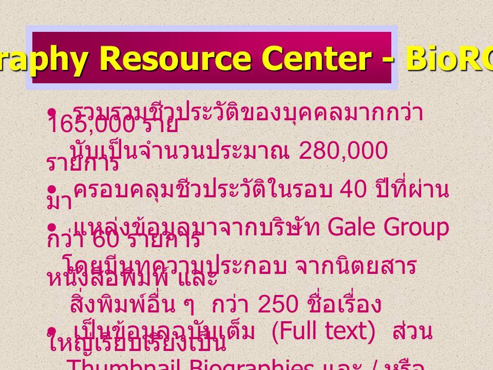 Biography Resource Center - BioRC • • รวบรวมชีวประวัติของบุคคลมากกว่า 165,000 ราย นับเป็นจำนวนประมาณ 280,000 รายการ • • ครอบคลุมชีวประวัติในรอบ 40 ปีที่ผ่าน มา • • แหล่งข้อมูลมาจากบริษัท Gale Group กว่า 60 รายการ โดยมีบทความประกอบ จากนิตยสาร หนังสือพิมพ์ และ สิ่งพิมพ์อื่น ๆ กว่า 250 ชื่อเรื่อง • • เป็นข้อมูลฉบับเต็ม (Full text) ส่วน ใหญ่เรียบเรียงเป็น Thumbnail Biographies และ / หรือ Narractive Biographies ซึ่งมีรายละเอียดตามลำดับหัวข้อต่าง ๆ