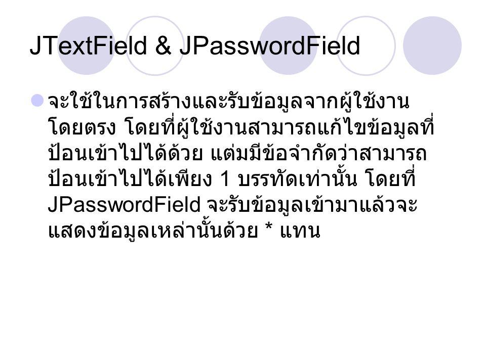JTextField & JPasswordField  จะใช้ในการสร้างและรับข้อมูลจากผู้ใช้งาน โดยตรง โดยที่ผู้ใช้งานสามารถแก้ไขข้อมูลที่ ป้อนเข้าไปได้ด้วย แต่มมีข้อจำกัดว่าสา