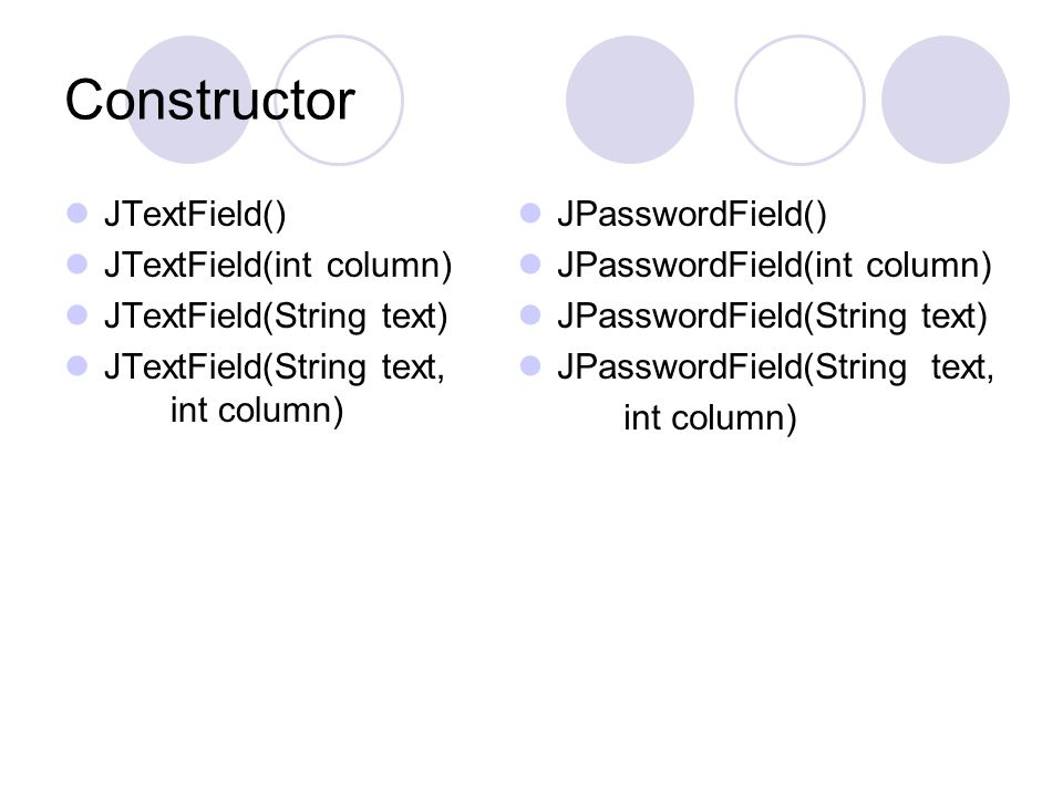 Constructor  JTextField()  JTextField(int column)  JTextField(String text)  JTextField(String text, int column)  JPasswordField()  JPasswordField(int column)  JPasswordField(String text)  JPasswordField(String text, int column)