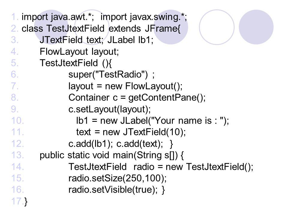 1.import java.awt.*; import javax.swing.*; 2.class TestJtextField extends JFrame{ 3.JTextField text; JLabel lb1; 4.FlowLayout layout; 5.TestJtextField