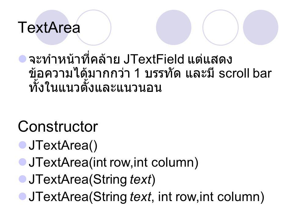 TextArea  จะทำหน้าที่คล้าย JTextField แต่แสดง ข้อความได้มากกว่า 1 บรรทัด และมี scroll bar ทั้งในแนวตั้งและแนวนอน Constructor  JTextArea()  JTextAre