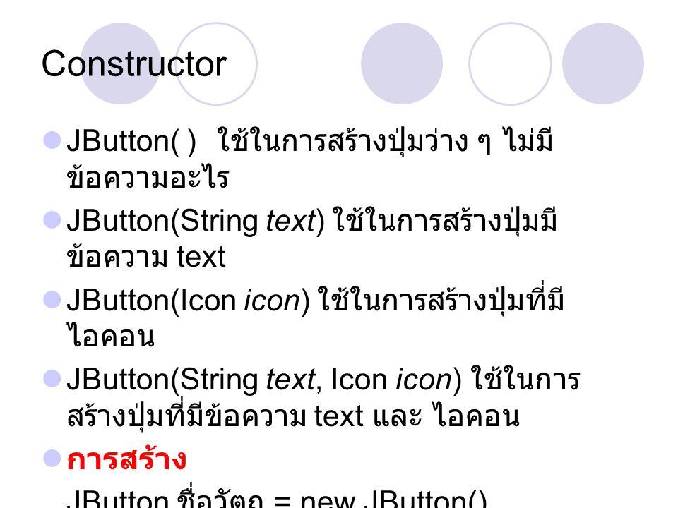 Constructor  JButton( )A ใช้ในการสร้างปุ่มว่าง ๆ ไม่มี ข้อความอะไร  JButton(String text) ใช้ในการสร้างปุ่มมี ข้อความ text  JButton(Icon icon) ใช้ใน