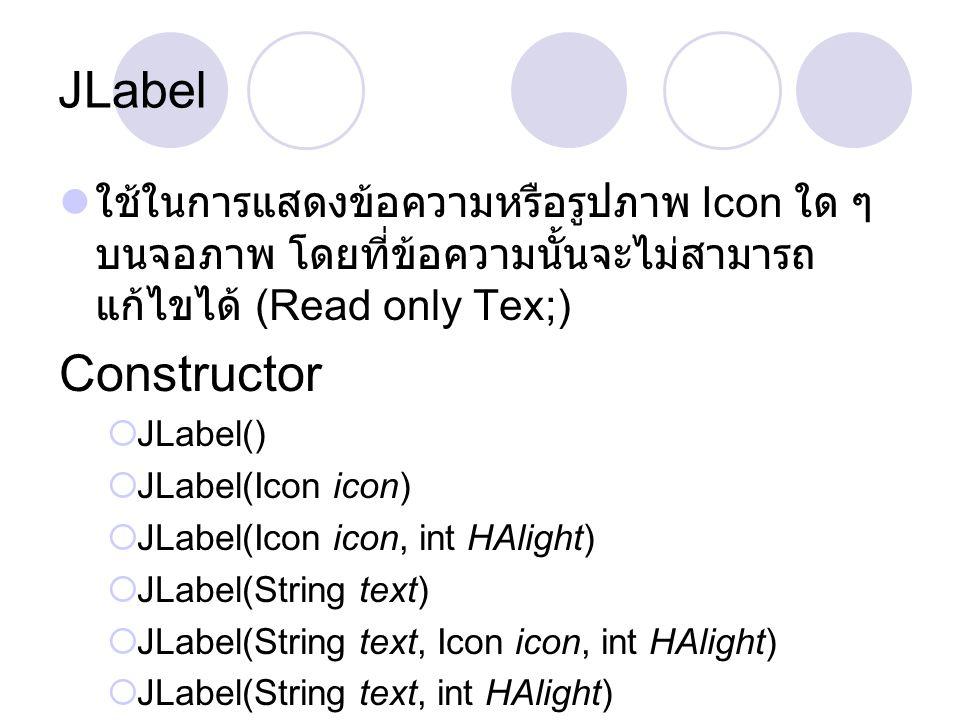 JLabel  ใช้ในการแสดงข้อความหรือรูปภาพ Icon ใด ๆ บนจอภาพ โดยที่ข้อความนั้นจะไม่สามารถ แก้ไขได้ (Read only Tex;) Constructor  JLabel()  JLabel(Icon i