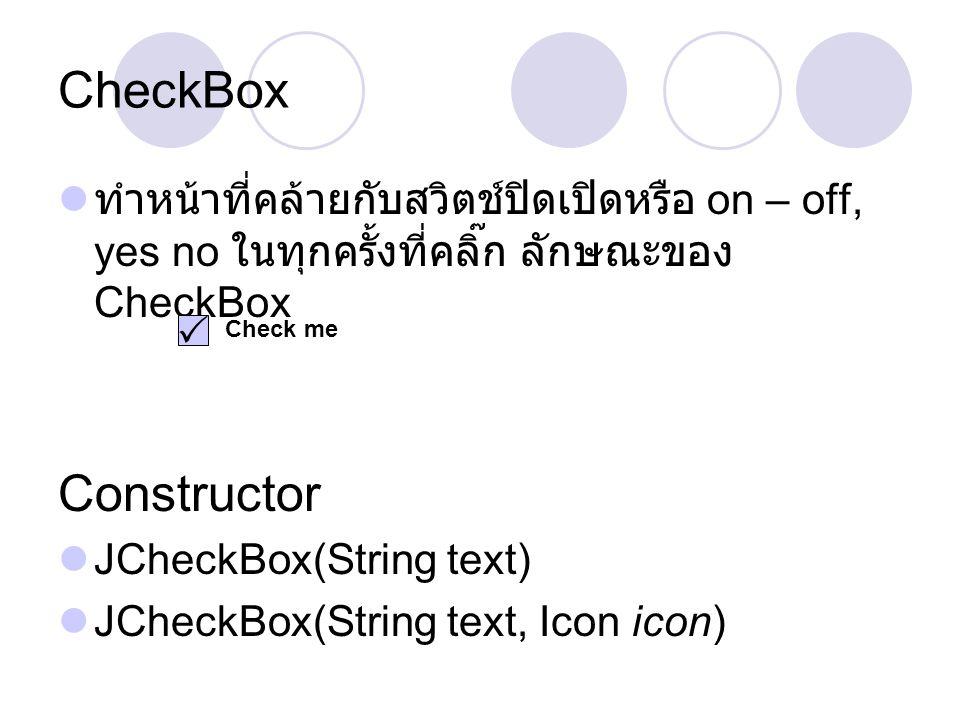 CheckBox  ทำหน้าที่คล้ายกับสวิตช์ปิดเปิดหรือ on – off, yes no ในทุกครั้งที่คลิ๊ก ลักษณะของ CheckBox Constructor  JCheckBox(String text)  JCheckBox(
