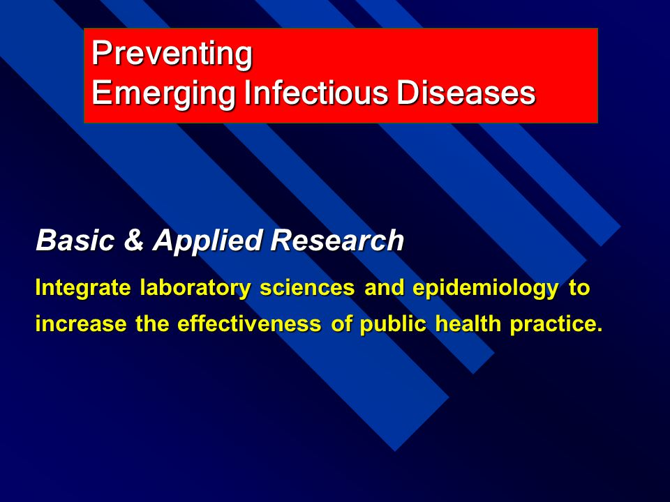 Basic & Applied Research Integrate laboratory sciences and epidemiology to increase the effectiveness of public health practice. Preventing Emerging I