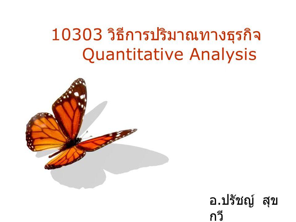 Page 1 10303 วิธีการปริมาณทางธุรกิจ Quantitative Analysis อ. ปรัชญ์ สุข กวี Lec. 28/10/54