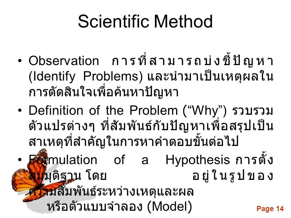 Page 14 Scientific Method •Observation การที่สามารถบ่งชี้ปัญหา (Identify Problems) และนำมาเป็นเหตุผลใน การตัดสินใจเพื่อค้นหาปัญหา •Definition of the Problem ( Why ) รวบรวม ตัวแปรต่างๆ ที่สัมพันธ์กับปัญหาเพื่อสรุปเป็น สาเหตุที่สำคัญในการหาคำตอบขั้นต่อไป •Formulation of a Hypothesis การตั้ง สมมุติฐาน โดยอยู่ในรูปของ ความสัมพันธ์ระหว่างเหตุและผล หรือตัวแบบจำลอง (Model)