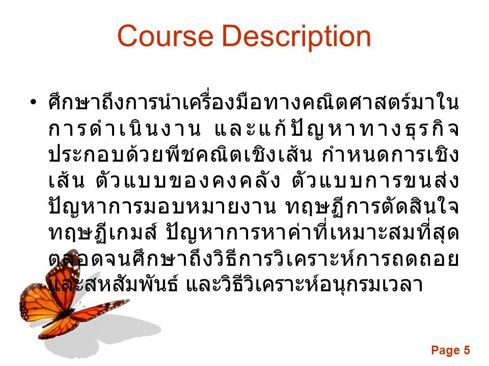 Page 5 Course Description • ศึกษาถึงการนำเครื่องมือทางคณิตศาสตร์มาใน การดำเนินงาน และแก้ปัญหาทางธุรกิจ ประกอบด้วยพีชคณิตเชิงเส้น กำหนดการเชิง เส้น ตัวแบบของคงคลัง ตัวแบบการขนส่ง ปัญหาการมอบหมายงาน ทฤษฏีการตัดสินใจ ทฤษฏีเกมส์ ปัญหาการหาค่าที่เหมาะสมที่สุด ตลอดจนศึกษาถึงวิธีการวิเคราะห์การถดถอย และสหสัมพันธ์ และวิธีวิเคราะห์อนุกรมเวลา
