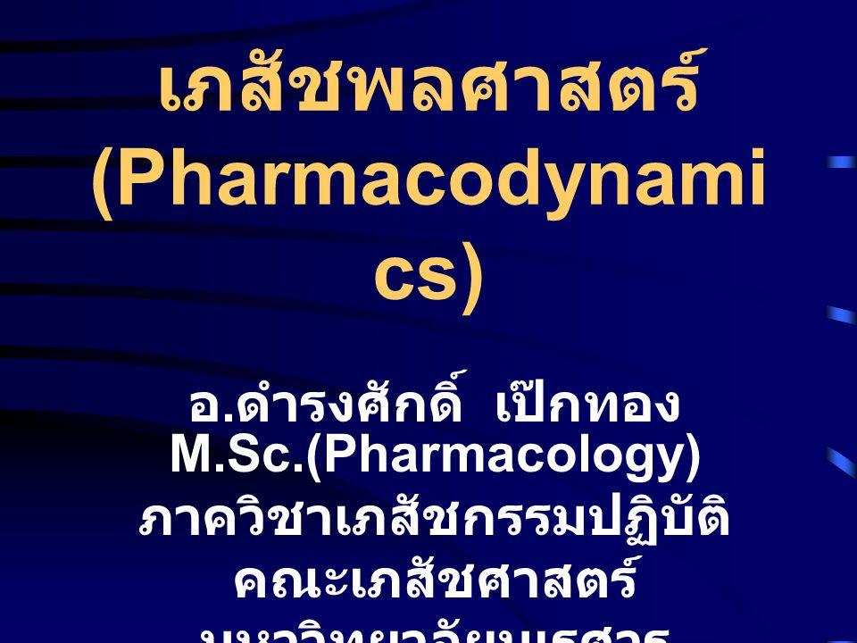 เภสัชพลศาสตร์ (Pharmacodynamics ) • เป็นวิชาที่ศึกษาเกี่ยวกับผล ทางด้านชีวเคมีและสรีรวิทยา รวมถึงกลไกการออกฤทธิ์ ของยา ทั้งในด้านฤทธิ์ในการ รักษาและฤทธิ์อันไม่พึง ประสงค์ ได้แก่อาการ ข้างเคียงและพิษของยา