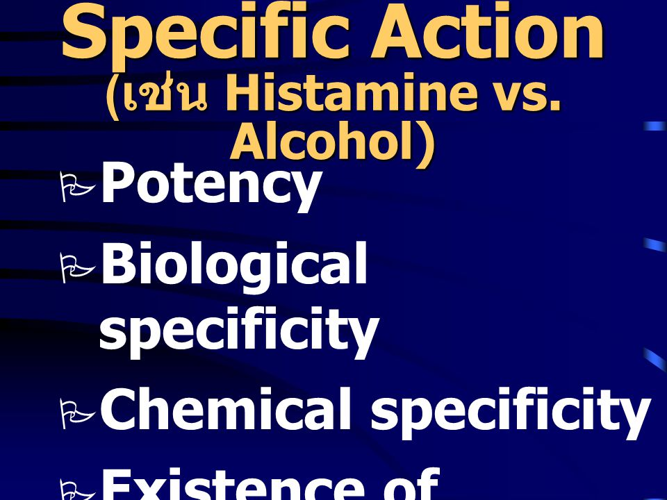 Specific Action ( เช่น Histamine vs. Alcohol)  Potency  Biological specificity  Chemical specificity  Existence of specific antagonist
