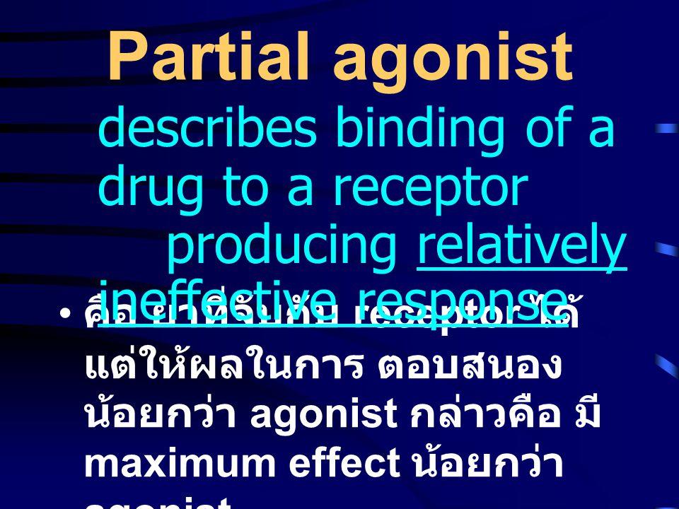 Partial agonist • คือ ยาที่จับกับ receptor ได้ แต่ให้ผลในการ ตอบสนอง น้อยกว่า agonist กล่าวคือ มี maximum effect น้อยกว่า agonist describes binding of a drug to a receptor producing relatively ineffective response