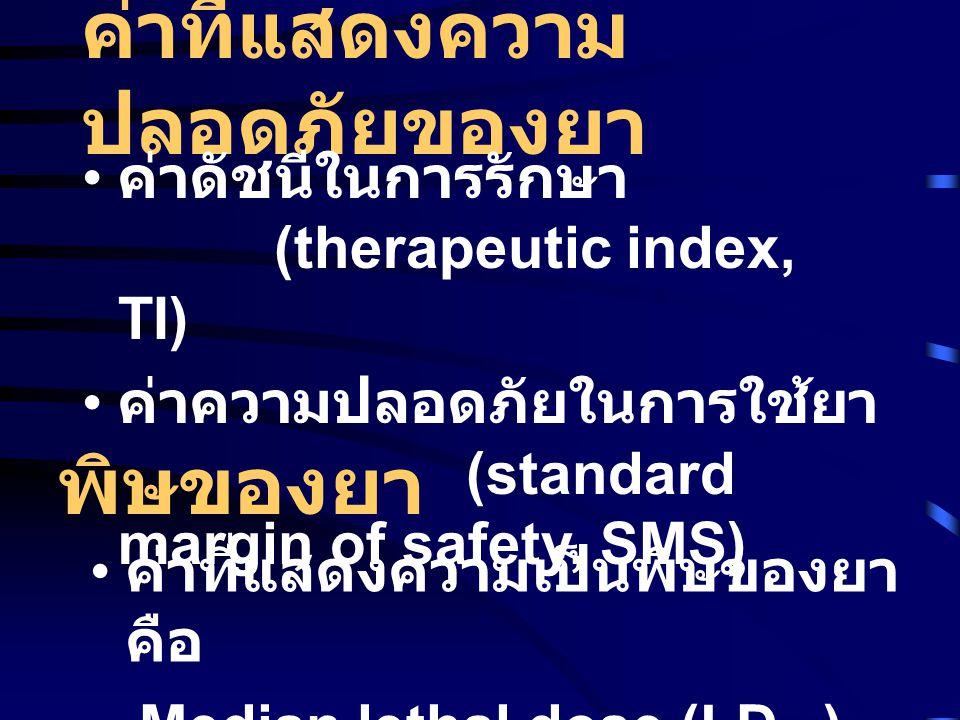 ค่าที่แสดงความ ปลอดภัยของยา • ค่าดัชนีในการรักษา (therapeutic index, TI) • ค่าความปลอดภัยในการใช้ยา (standard margin of safety, SMS) พิษของยา • ค่าที่แสดงความเป็นพิษของยา คือ Median lethal dose (LD 50 )