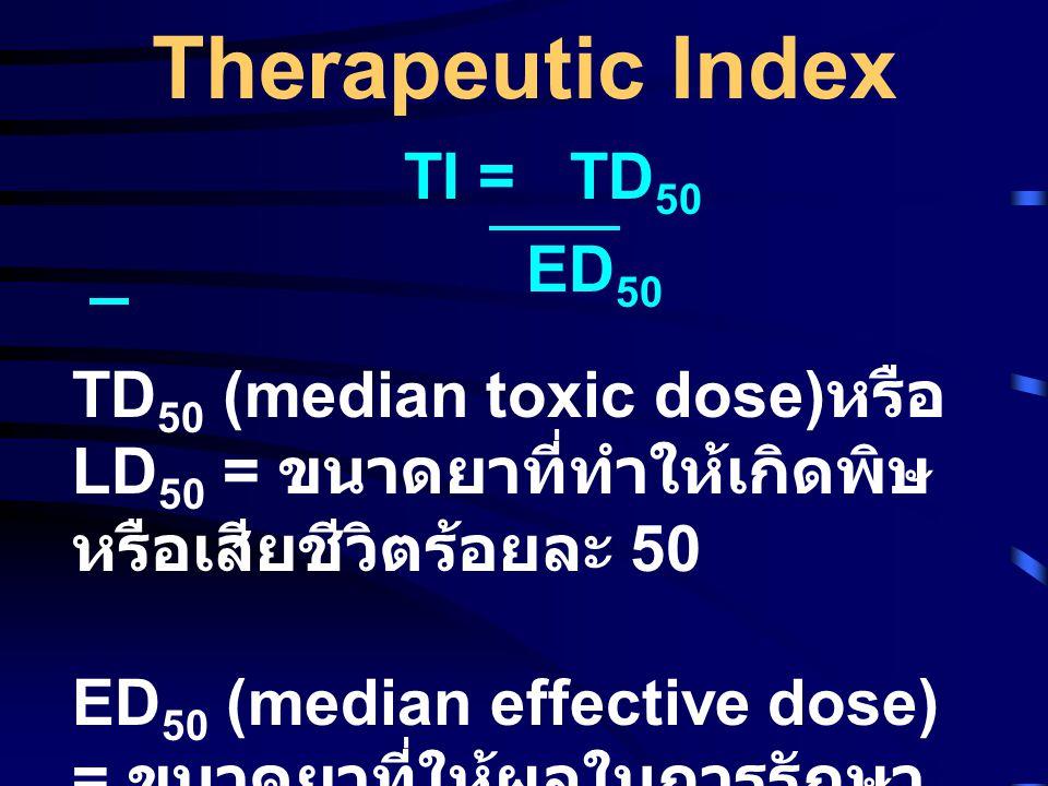 Therapeutic Index TI = TD 50 ED 50 TD 50 (median toxic dose) หรือ LD 50 = ขนาดยาที่ทำให้เกิดพิษ หรือเสียชีวิตร้อยละ 50 ED 50 (median effective dose) = ขนาดยาที่ให้ผลในการรักษา ร้อยละ 50 ของผู้ที่ได้รับยา