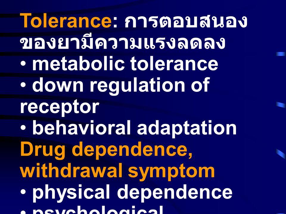 Tolerance: การตอบสนอง ของยามีความแรงลดลง • metabolic tolerance • down regulation of receptor • behavioral adaptation Drug dependence, withdrawal symptom • physical dependence • psychological dependence Cross tolerance and cross dependence