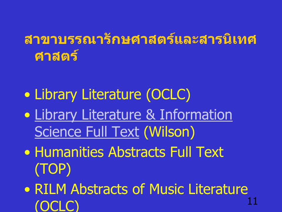 11 สาขาบรรณารักษศาสตร์และสารนิเทศ ศาสตร์ •Library Literature (OCLC) •Library Literature & Information Science Full Text (Wilson)Library Literature & Information Science Full Text •Humanities Abstracts Full Text (TOP) •RILM Abstracts of Music Literature (OCLC)