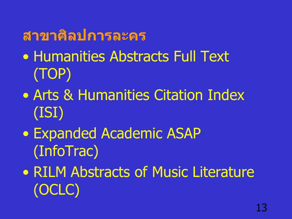 13 สาขาศิลปการละคร •Humanities Abstracts Full Text (TOP) •Arts & Humanities Citation Index (ISI) •Expanded Academic ASAP (InfoTrac) •RILM Abstracts of Music Literature (OCLC)
