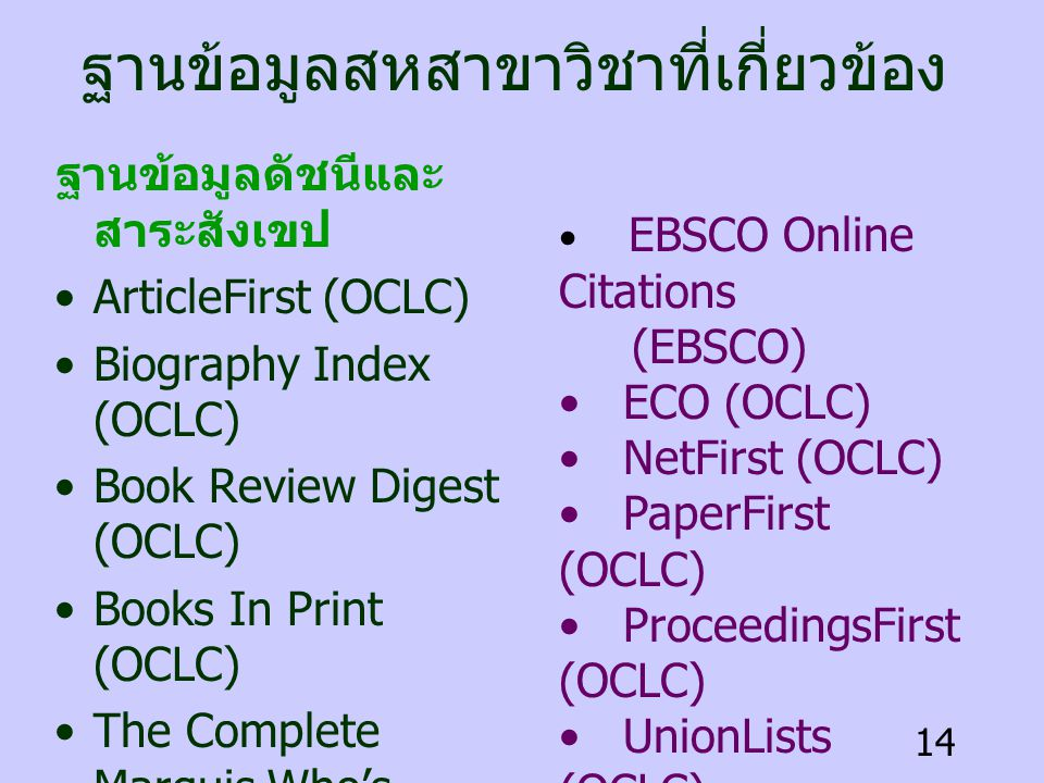 14 ฐานข้อมูลสหสาขาวิชาที่เกี่ยวข้อง ฐานข้อมูลดัชนีและ สาระสังเขป •ArticleFirst (OCLC) •Biography Index (OCLC) •Book Review Digest (OCLC) •Books In Print (OCLC) •The Complete Marquis Who's Who(R) (GaleNet) •ContentsFirst (OCLC) •Dissertation Abstracts (TOP) • EBSCO Online Citations (EBSCO) • ECO (OCLC) • NetFirst (OCLC) • PaperFirst (OCLC) • ProceedingsFirst (OCLC) • UnionLists (OCLC) • WorldCat (OCLC)