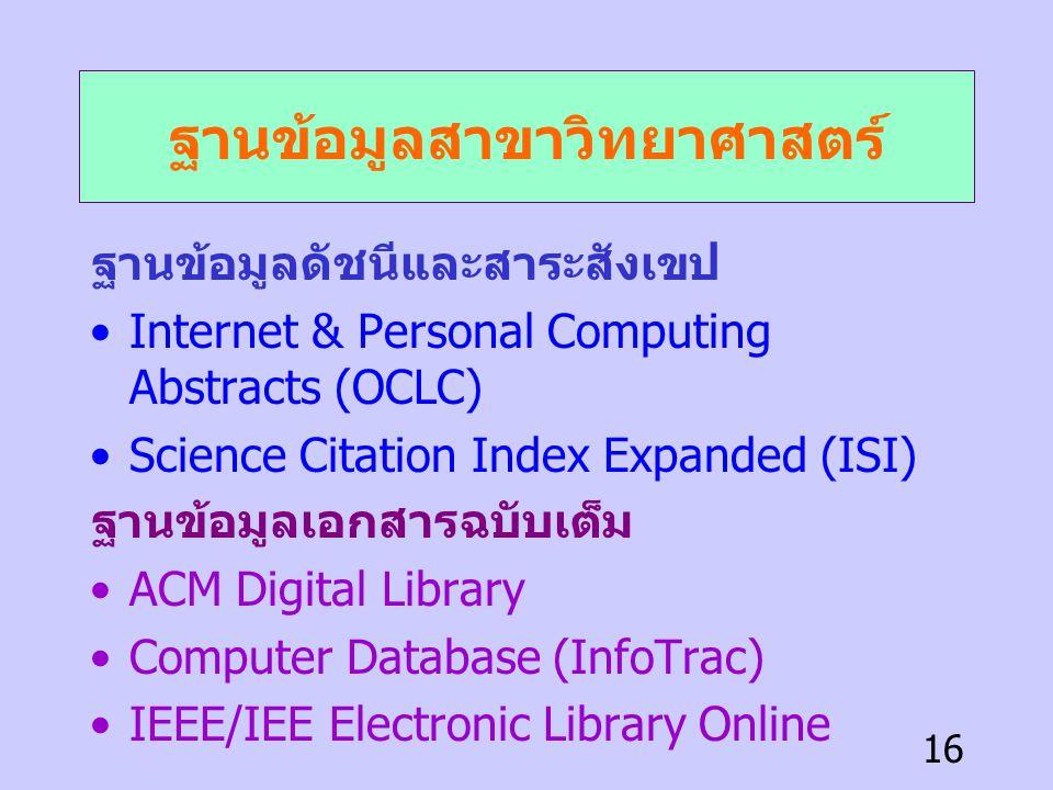 16 ฐานข้อมูลสาขาวิทยาศาสตร์ ฐานข้อมูลดัชนีและสาระสังเขป •Internet & Personal Computing Abstracts (OCLC) •Science Citation Index Expanded (ISI) ฐานข้อม