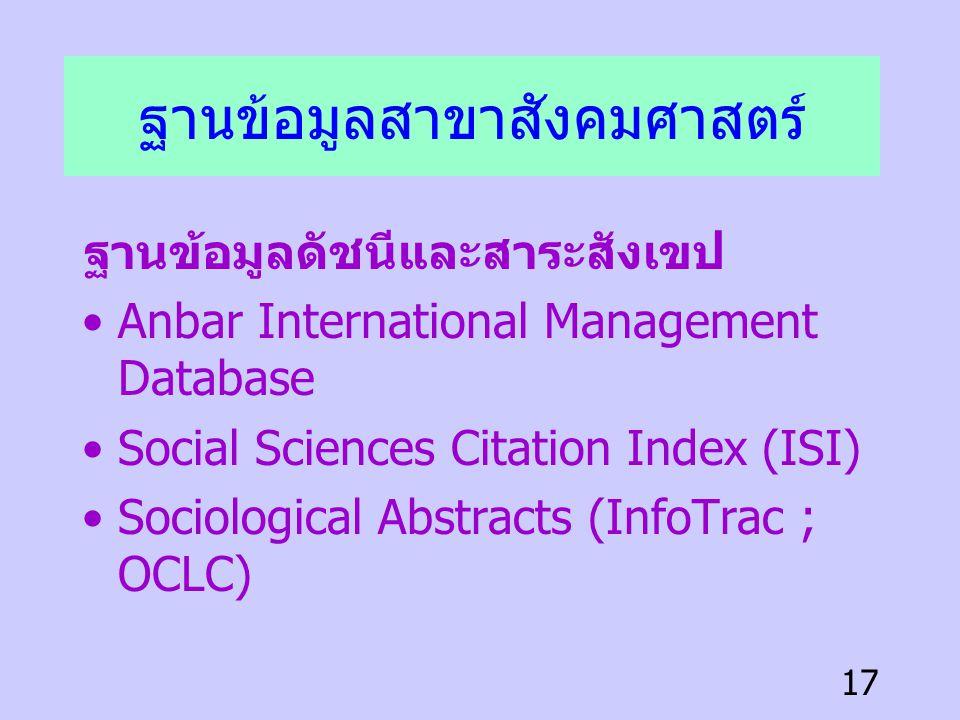 17 ฐานข้อมูลสาขาสังคมศาสตร์ ฐานข้อมูลดัชนีและสาระสังเขป •Anbar International Management Database •Social Sciences Citation Index (ISI) •Sociological A