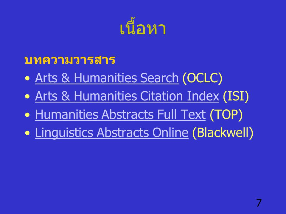 7 เนื้อหา บทความวารสาร •Arts & Humanities Search (OCLC)Arts & Humanities Search •Arts & Humanities Citation Index (ISI)Arts & Humanities Citation Index •Humanities Abstracts Full Text (TOP)Humanities Abstracts Full Text •Linguistics Abstracts Online (Blackwell)Linguistics Abstracts Online