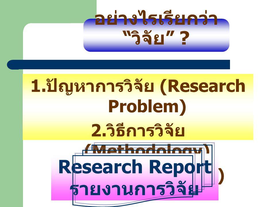 """อย่างไรเรียกว่า """" วิจัย """" ? 1. ปัญหาการวิจัย (Research Problem) 2. วิธีการวิจัย (Methodology) 3. ผลการวิจัย (Result) Research Report รายงานการวิจัย"""