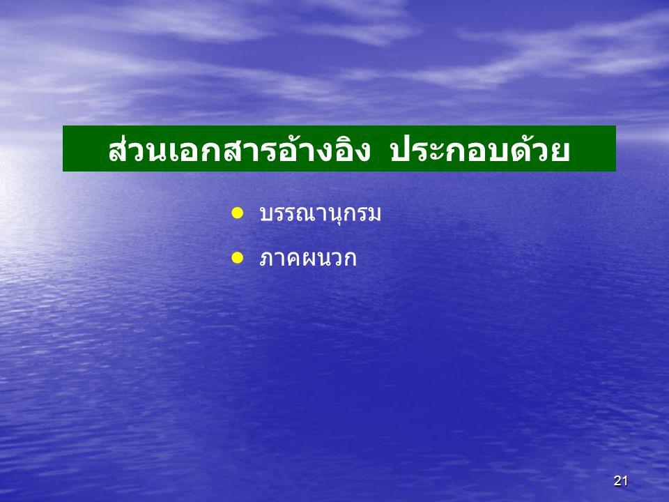 21 ส่วนเอกสารอ้างอิง ประกอบด้วย • บรรณานุกรม • ภาคผนวก