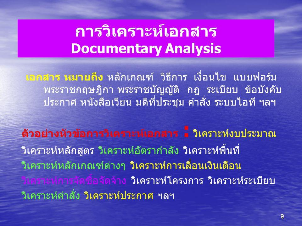 9 การวิเคราะห์เอกสาร Documentary Analysis เอกสาร หมายถึง หลักเกณฑ์ วิธีการ เงื่อนไข แบบฟอร์ม พระราชกฤษฎีกา พระราชบัญญัติ กฎ ระเบียบ ข้อบังคับ ประกาศ ห