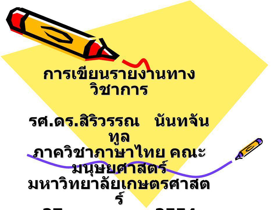 การเขียนรายงานทาง วิชาการ รศ. ดร. สิริวรรณ นันทจัน ทูล ภาควิชาภาษาไทย คณะ มนุษยศาสตร์ มหาวิทยาลัยเกษตรศาสต ร์ 27 กรกฎาคม 2554