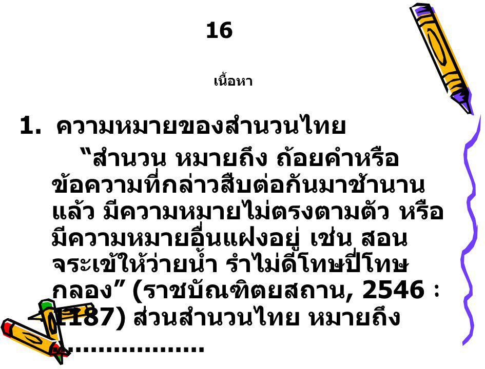 """16 เนื้อหา 1. ความหมายของสำนวนไทย """" สำนวน หมายถึง ถ้อยคำหรือ ข้อความที่กล่าวสืบต่อกันมาช้านาน แล้ว มีความหมายไม่ตรงตามตัว หรือ มีความหมายอื่นแฝงอยู่ เ"""