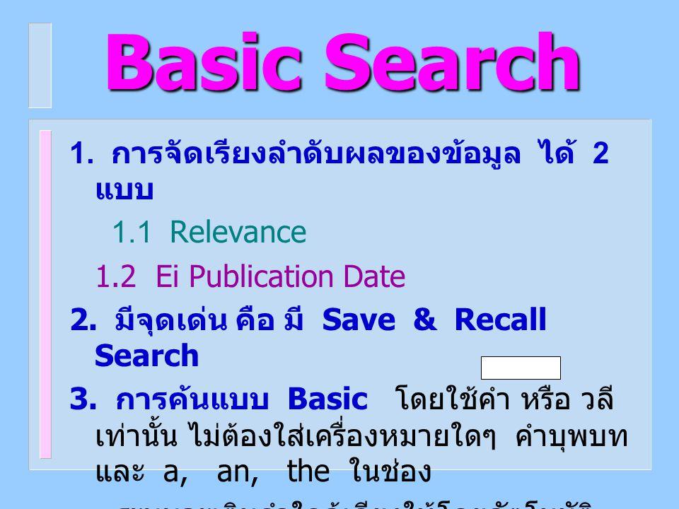 Basic Search 1. การจัดเรียงลำดับผลของข้อมูล ได้ 2 แบบ 1.1 Relevance 1.2 Ei Publication Date 2. มีจุดเด่น คือ มี Save & Recall Search 3. การค้นแบบ Basi