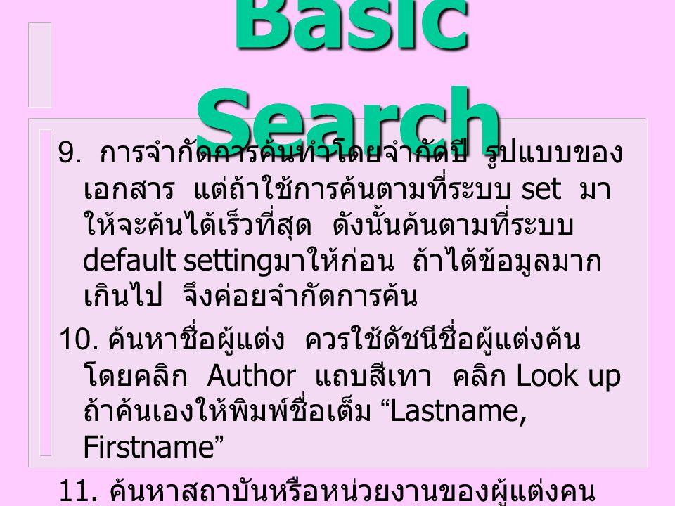 Basic Search 9. การจำกัดการค้นทำโดยจำกัดปี รูปแบบของ เอกสาร แต่ถ้าใช้การค้นตามที่ระบบ set มา ให้จะค้นได้เร็วที่สุด ดังนั้นค้นตามที่ระบบ default settin